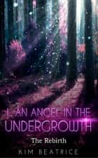 An Angel In The Undergrowth: The Rebirth (Volume 1) ebook by Kim Beatrice