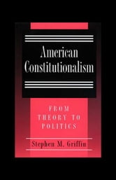American Constitutionalism: From Theory to Politics ebook by Griffin, Stephen M.