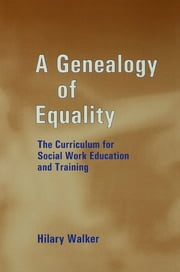 A Genealogy of Equality - The Curriculum for Social Work Education and Training ebook by Dr Hilary Walker,Hilary Walker