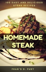Homemade Steak: 100 Easy and Delicious Steak Recipes