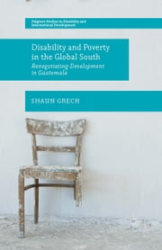 Disability and Poverty in the Global South - Renegotiating Development in Guatemala ebook by Shaun Grech