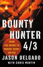 Bounty Hunter 4/3 - From the Bronx to Marine Scout Sniper ebook by Jason Delgado, Chris Martin