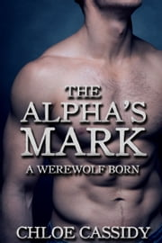 The Alpha's Mark: A Werewolf Born (Part Two) ebook by Chloe Cassidy