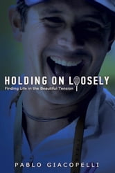 Holding On Loosely - Finding Life in the Beautiful Tension ebook by Pablo Giacopelli
