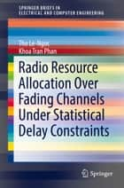 Radio Resource Allocation Over Fading Channels Under Statistical Delay Constraints ebook by Tho Le-Ngoc, Khoa Tran Phan