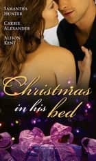 Christmas in His Bed: Talking in Your Sleep... / Unwrapped / Kiss & Tell (Mills & Boon M&B) ebook by Samantha Hunter, Carrie Alexander, Alison Kent
