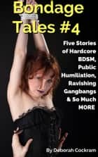 Bondage Tales #4: Five Stories of Hardcore BDSM, Public Humiliation, Ravishing Gangbangs & So Much MORE ebook by Deborah Cockram