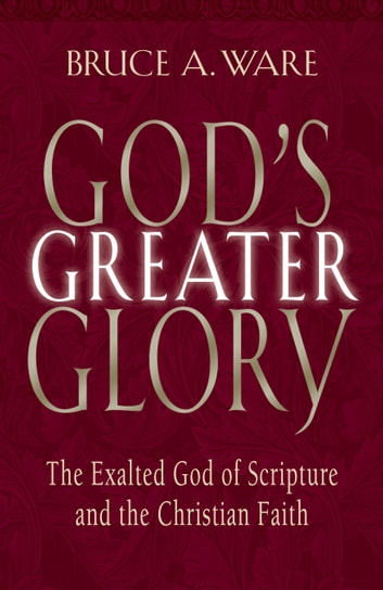 God's Greater Glory: The Exalted God of Scripture and the Christian Faith - The Exalted God of Scripture and the Christian Faith 電子書 by Bruce A. Ware
