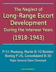 The Neglect of Long-Range Escort Development During the Interwar Years (1918-1943) - P-51 Mustang, Martin B-10 Bomber, Boeing P-26, Consolidated B-30, Major General Claire Chennault ebook by Progressive Management