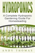 Hydroponics: A Complete Hydroponic Gardening Guide For Homesteading ebook by Andy Thomas