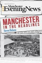 Manchester in the Headlines ebook by Steven Dickens