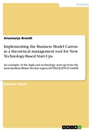 Implementing the Business Model Canvas as a theoretical management tool for New Technology-Based Start-Ups - An example of the high-end technology start-up from the metropolitan Rhine-Neckar region ADTELLIGENCE GmbH ebook by Anastasija Brandt