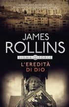 L'eredità di Dio - Un'avventura della Sigma Force eBook by James Rollins