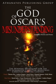 The God of Oscar's Misunderstanding and Other Stories and Poems: The Winners Anthology for the 2012 Athanatos Christian Ministries Christian Writing Contest ebook by Athanatos Publishing Group