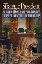 The Strategic President - Persuasion and Opportunity in Presidential Leadership ebook by George C. Edwards, III