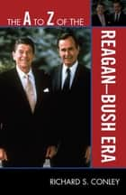 The A to Z of the Reagan-Bush Era ebook by Richard S. Conley