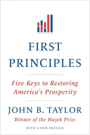 First Principles: Five Keys to Restoring America's Prosperity ebook by John B. Taylor