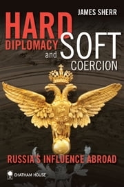 Hard Diplomacy and Soft Coercion - Russia's Influence Abroad ebook by James Sherr