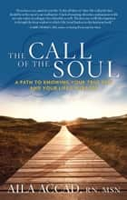 The Call of Soul - A Path to Knowing Your True Self and Your Life's Purpose ebook by Aila Accad