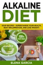Alkaline Diet: Soup Recipes: Supercharge Your Health, Beat Inflammation, and Lose Weight! - Alkaline Diet, Clean Eating, #1 ebook by Elena Garcia