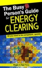 The Busy Person's Guide To Energy Clearing ebook by Maggie Percy, Nigel Percy