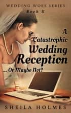 A Catastrophic Wedding Reception... Or Maybe Not? ebook by Sheila Holmes