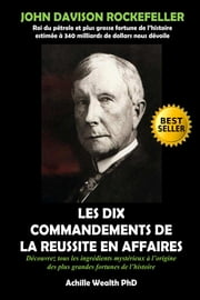 ROCKEFELLER: LES 10 COMMENDEMENTS DE LA REUSSITE EN AFFAIRES ebook by Achille Wealth PhD