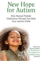 New Hope for Autism - How Natural Peptide Clathration Therapy Can Help Your Autistic Child ebook by The Health Experts of the Doctors' Prescription for Healthy Living