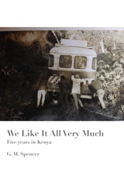 We Like It All Very Much - Five Years in Kenya ebook by G.M. Spencer
