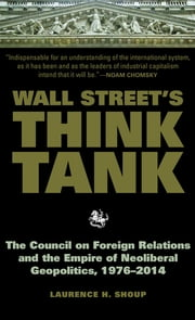 Wall Street's Think Tank - The Council on Foreign Relations and the Empire of Neoliberal Geopolitics, 1976-2014 ebook by Laurence H. Shoup