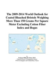 The 2009-2014 World Outlook for Coated Bleached Bristols Weighing More Than 150 Grams Per Square Meter Excluding Cotton Fiber Index and Bogus ebook by ICON Group International, Inc.