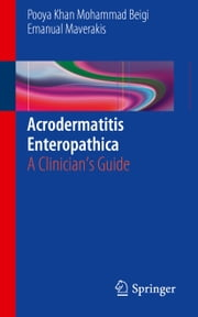 Acrodermatitis Enteropathica - A Clinician's Guide ebook by Emanual Maverakis,Pooya Khan Mohammd Beigi