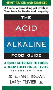 The Acid-Alkaline Food Guide - Second Edition - A Quick Reference to Foods & Their Effect on pH Levels ebook by Susan E. Brown,Larry Jr. Trivieri