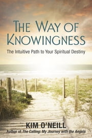 The Way of Knowingness - The Intuitive Path to Your Spiritual Destiny ebook by Kim O'Neill