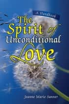 The Spirit of Unconditional Love ebook by Jeanne M. Sanner