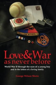 Love & War As Never Before - World War II through the eyes of a young boy and in the letters of a loving family ebook by George Wilson Morin