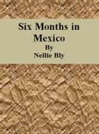 Six Months in Mexico ebook by Nellie Bly