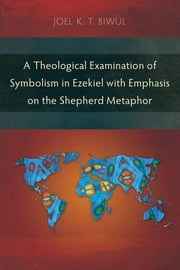 A Theological Examination of Symbolism in Ezekiel with Emphasis on the Shepherd Metaphor ebook by Joel K. T. Biwul