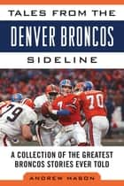 Tales from the Denver Broncos Sideline - A Collection of the Greatest Broncos Stories Ever Told ebook by Andrew Mason