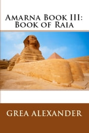 Amarna Book III: Book of Raia ebook by Grea Alexander