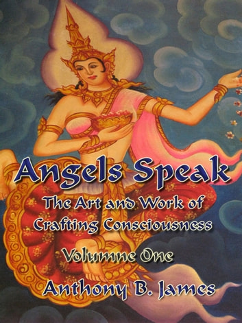 Angels Speak - The Art and Work of Crafting Consciousness: Volume One ebook by Anthony B. James