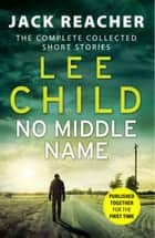 No Middle Name - The Complete Collected Jack Reacher Stories ebook by Lee Child