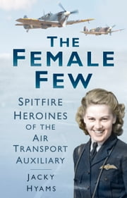 The Female Few - Spitfire Heroines of the Air Transport Auxiliary ebook by Jacky Hyams