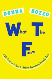 What the Fun?! - 427 Simple Ways to Have Fantastic Family Fun ebook by Donna Bozzo