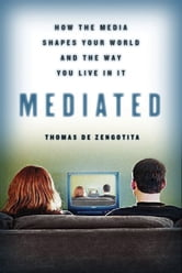 Mediated - How the Media Shapes Your World and the Way You Live in It ebook by Thomas de Zengotita