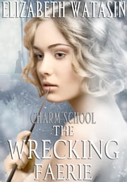 The Wrecking Faerie: A Charm School Novella - Charm School, #1 ebook by Elizabeth Watasin
