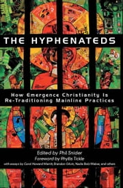 The Hyphenateds: How Emergence Christianity Is Re-Traditioning Mainline Practices - How Emergence Christianity is Re-Traditioning Mainline Practices ebook by Phil Snider