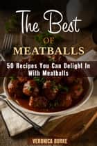 The Best of Meatballs: 50 Recipes You Can Delight In With Meatballs - Italian-Inspired Recipes ebook by Veronica Burke