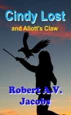 Cindy Lost and Allott's Claw ebook by Robert A.V. Jacobs