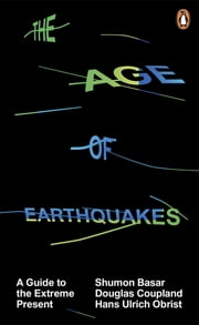 The Age of Earthquakes - A Guide to the Extreme Present ebook by Shumon Basar,Douglas Coupland,Hans Ulrich Obrist